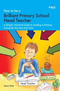 How to be a Brilliant Primary School Head Teacher by Gary Nott